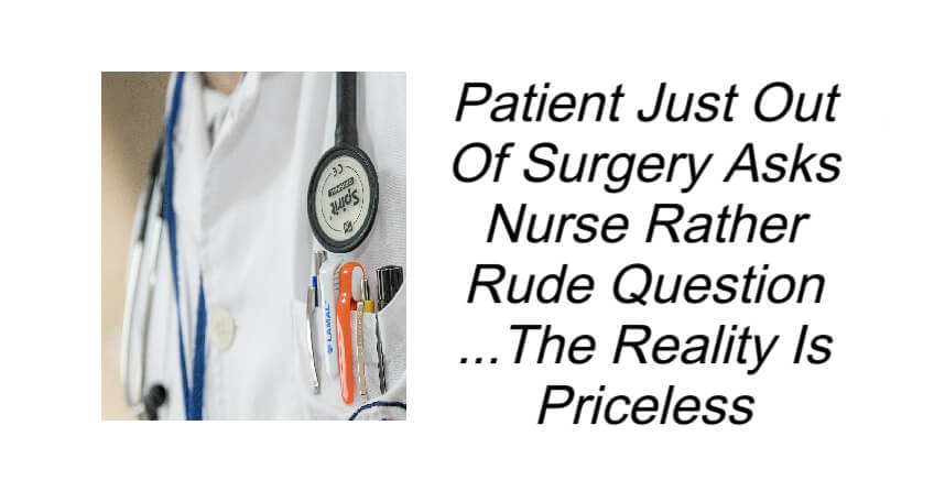Patient Just Out Of Surgery Asks Nurse Rather Rude Question